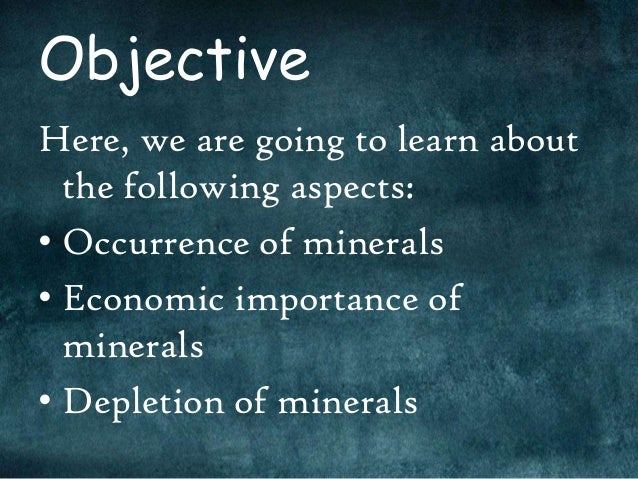 ObjectiveHere, we are going to learn about  the following aspects:• Occurrence of minerals• Economic importance of  minera...