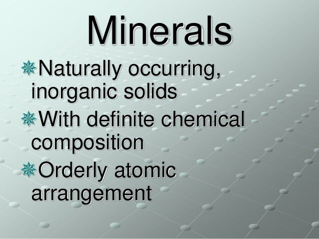 Minerals Naturally occurring, inorganic solids With definite chemical composition Orderly atomic arrangement