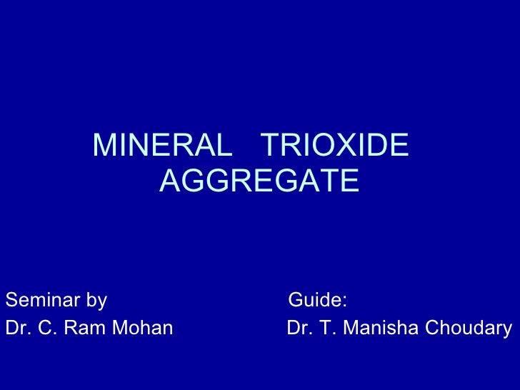 MINERAL  TRIOXIDE  AGGREGATE Seminar by  Guide: Dr. C. Ram Mohan  Dr. T. Manisha Choudary