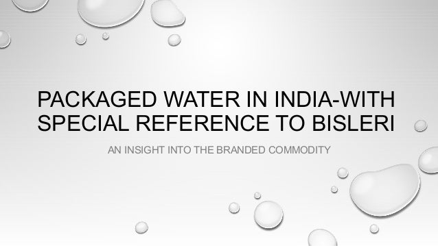 PACKAGED WATER IN INDIA-WITH SPECIAL REFERENCE TO BISLERI AN INSIGHT INTO THE BRANDED COMMODITY