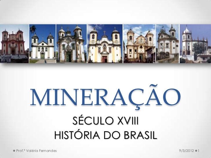 MINERAÇÃO                          SÉCULO XVIII                      HISTÓRIA DO BRASILProf.ª Valéria Fernandes           ...