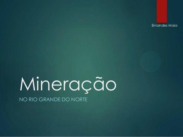 Ernandes Maia  Mineração NO RIO GRANDE DO NORTE
