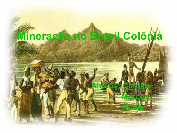 Mineração no Brasil Colônia Alunos: Clariele Marcos Núbia