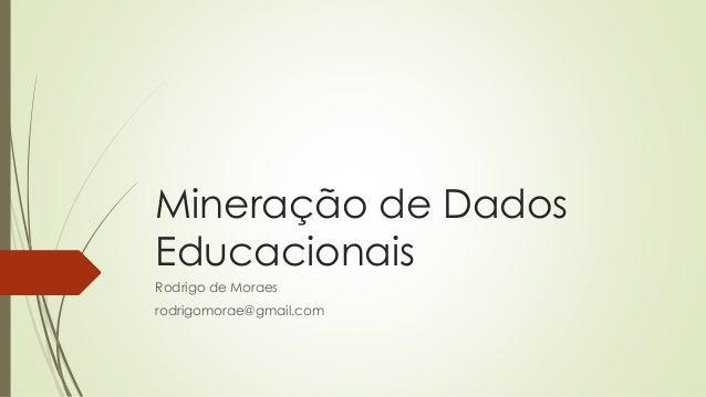 Mineração de Dados Educacionais Rodrigo de Moraes rodrigomorae@gmail.com