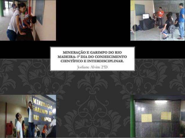 Jorliane Alvim 2ºD MINERAÇÃO E GARIMPO DO RIO MADEIRA- 1º DIA DO CONHECIMENTO CIENTÍFICO E INTERDISCIPLINAR.