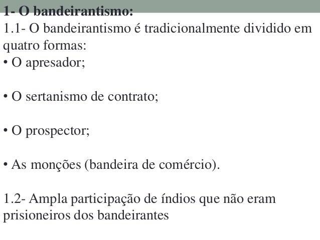 1- O bandeirantismo: 1.1- O bandeirantismo é tradicionalmente dividido em quatro formas: • O apresador; • O sertanismo de ...
