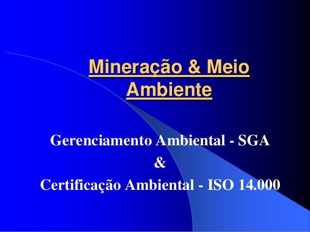 Mineração & Meio          Ambiente Gerenciamento Ambiental - SGA                &Certificação Ambiental - ISO 14.000