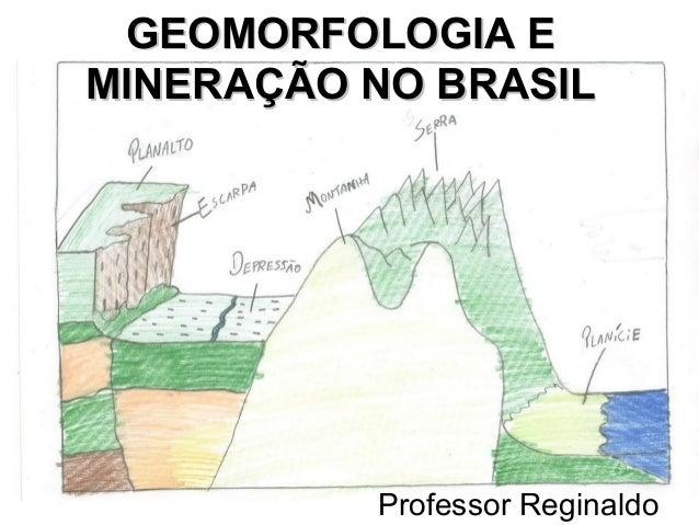 GEOMORFOLOGIA EGEOMORFOLOGIA E MINERAÇÃO NO BRASILMINERAÇÃO NO BRASIL Professor Reginaldo