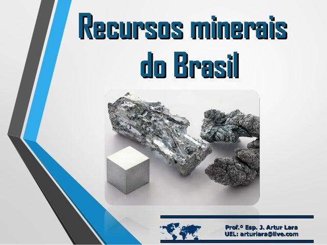 Recursos mineraisRecursos minerais do Brasildo Brasil  Prof.º Esp. J. Artur LaraProf.º Esp. J. Artur Lara UEL: arturlara@...
