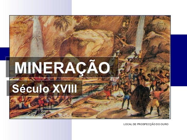 MINERAÇÃO Século XVIII LOCAL DE PROSPECÇÃO DO OURO