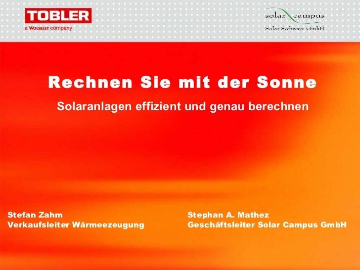 21.03.11 Rechnen Sie mit der Sonne Solaranlagen effizient und genau berechnen Stefan Zahm Stephan A. Mathez Verkaufsleiter...