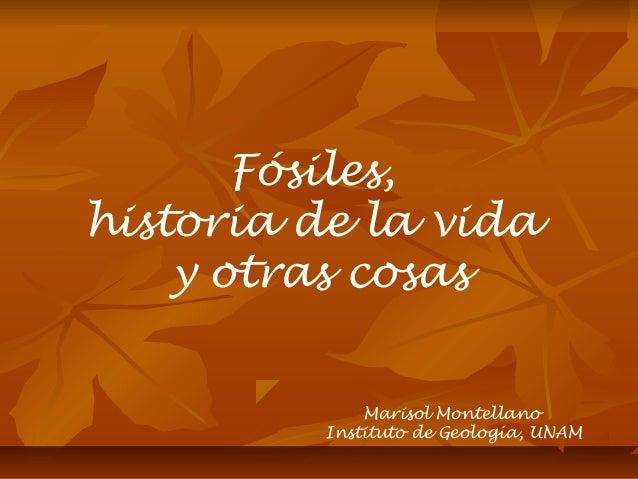 Marisol Montellano Instituto de Geología, UNAM Fósiles, historia de la vida y otras cosas