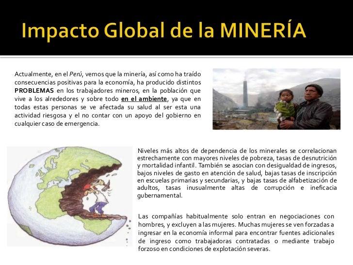 Impacto Global de la MINERÍA Actualmente, en el Perú, vemos que la minería, así como ha traído consecuencias positivas par...