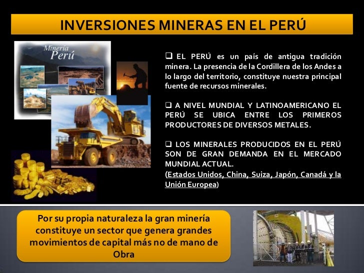 INVERSIONES MINERAS EN EL PERÚ EL PERÚ es un país de antigua tradición minera. La presencia de la Cordillera de los Andes ...