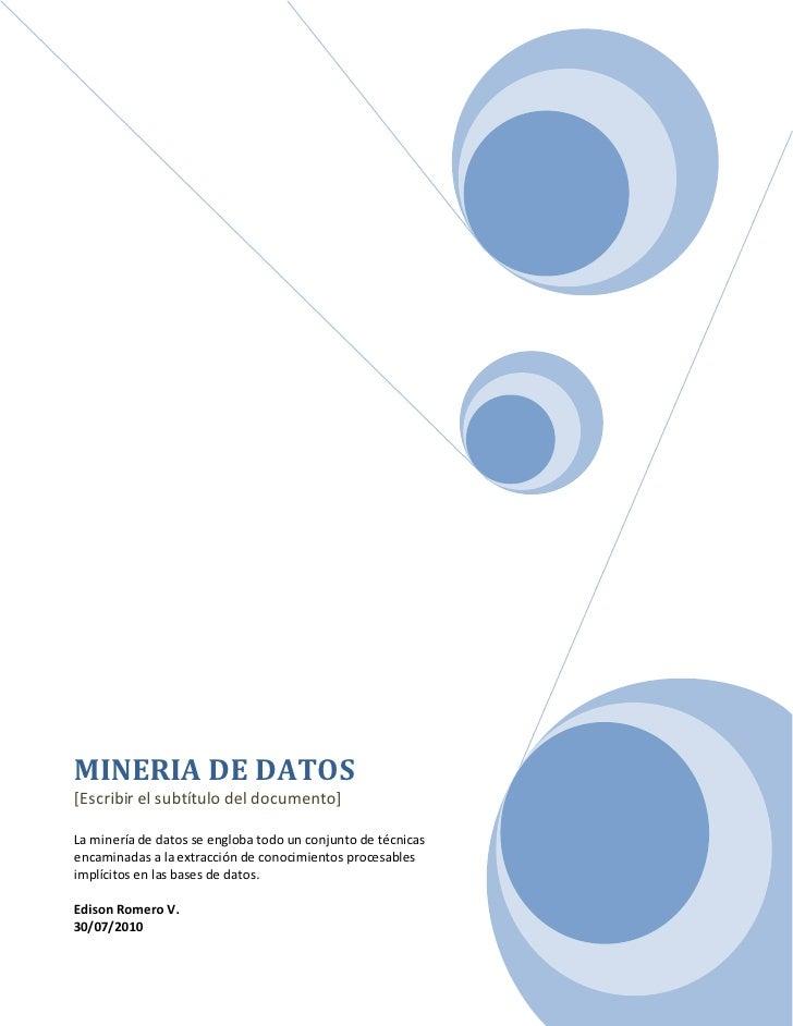 MINERIA DE DATOS [Escribir el subtítulo del documento]  La minería de datos se engloba todo un conjunto de técnicas encami...