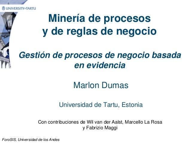 Minería de procesos y de reglas de negocio Gestión de procesos de negocio basada en evidencia Marlon Dumas Universidad de ...
