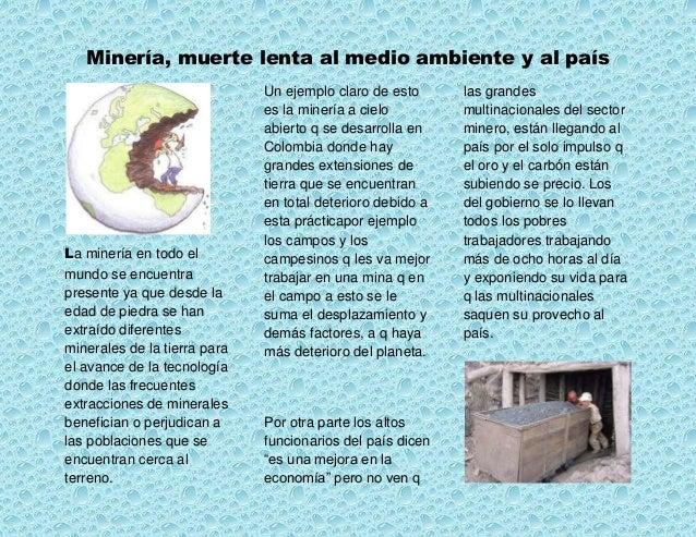 Minería, muerte lenta al medio ambiente y al paísLa minería en todo elmundo se encuentrapresente ya que desde laedad de pi...