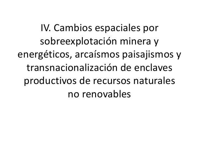 IV. Cambios espaciales por sobreexplotación minera y energéticos, arcaísmos paisajismos y transnacionalización de enclaves...