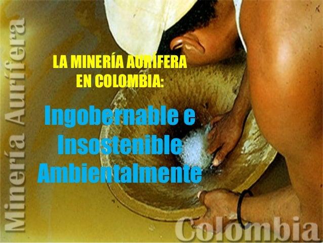 LA MINERÍA AURÍFERA EN COLOMBIA: Ingobernable e Insostenible Ambientalmente