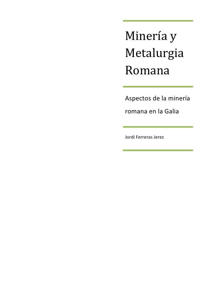 Minería yMetalurgiaRomanaAspectos de la mineríaromana en la GaliaJordi Ferreras Jerez