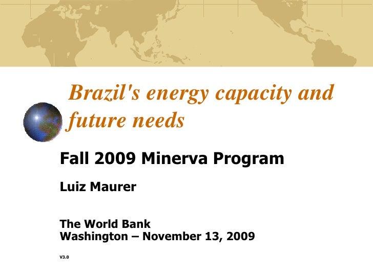 Brazil's energy capacity and future needs<br />Fall 2009 Minerva Program<br />Luiz Maurer<br />The World Bank<br />Wa...