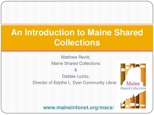 An Introduction to Maine Shared  Collections  Matthew Revitt,  Maine Shared Collections  &  Debbie Lozito,  Director of Ed...