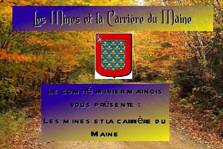 Les Mines et la Carrière du Maine Le comité minier mainois vous présente: Les mines et la carrière du Maine
