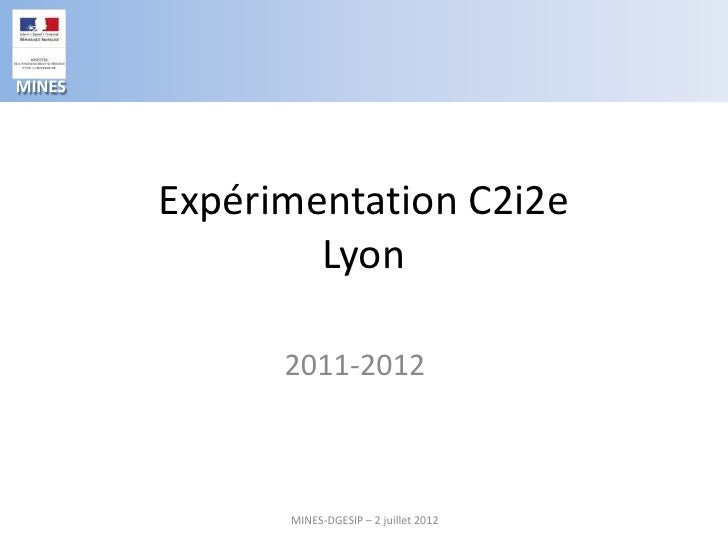 MINES        Expérimentation C2i2e                Lyon              2011-2012              MINES-DGESIP – 2 juillet 2012
