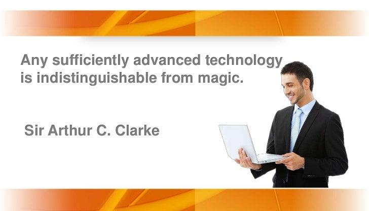 Any sufficiently advanced technologyis indistinguishable from magic.Sir Arthur C. Clarke                       www.themega...