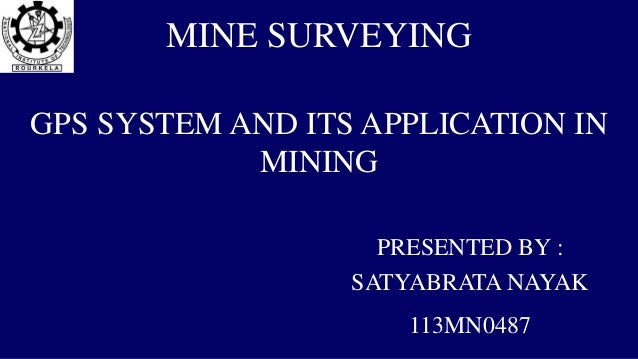 MINE SURVEYING GPS SYSTEM AND ITS APPLICATION IN MINING PRESENTED BY : SATYABRATA NAYAK 113MN0487