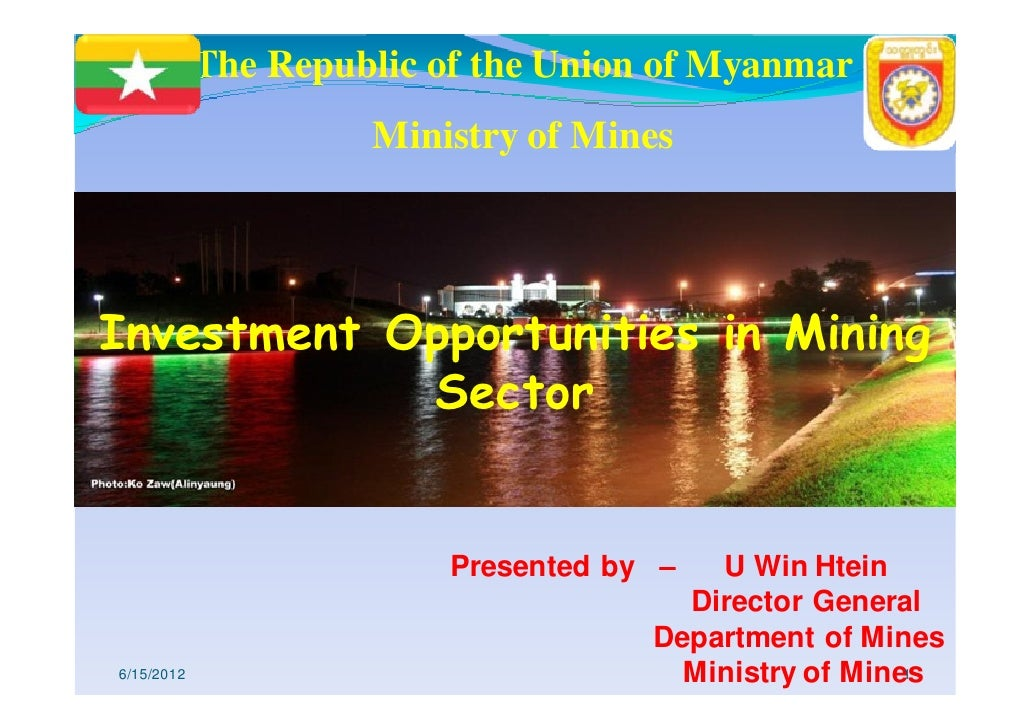The Republic of the Union of Myanmar                     Ministry of MinesInvestment Opportunities in Mining            Se...