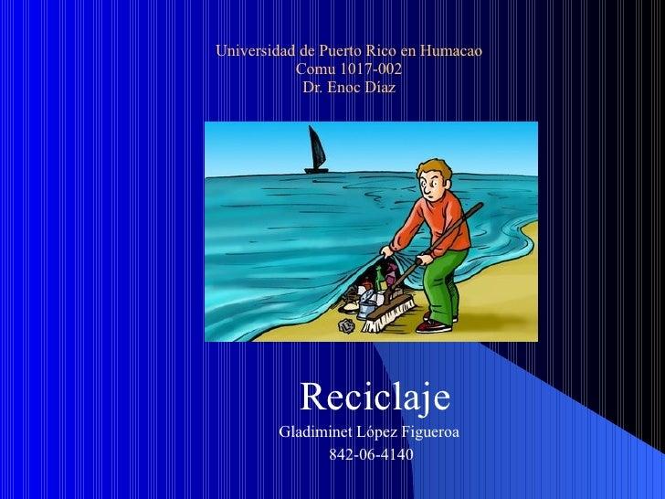 Universidad de Puerto Rico en Humacao Comu 1017-002 Dr. Enoc Díaz Reciclaje Gladiminet López Figueroa  842-06-4140