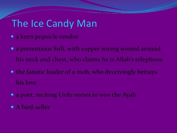 ice candy man Originally published in the uk as ice-candy man (london: heinemann 1988) sidhwa collaborated with indian expatriate deepa mehta on a film version, earth (1998.