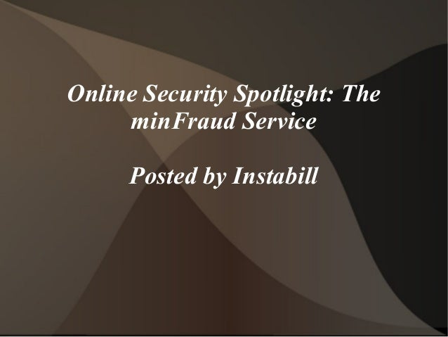 Online Security Spotlight: The     minFraud Service     Posted by Instabill