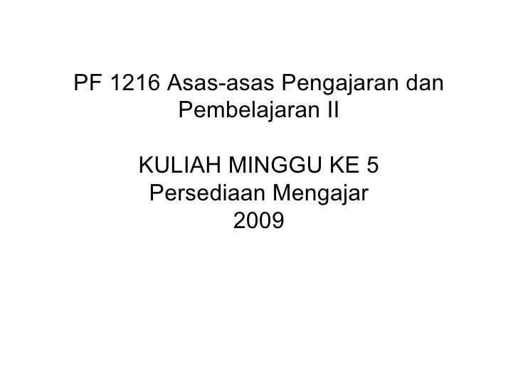 PF 1216 Asas-asas Pengajaran dan Pembelajaran II KULIAH MINGGU KE 5 Persediaan Mengajar 2009