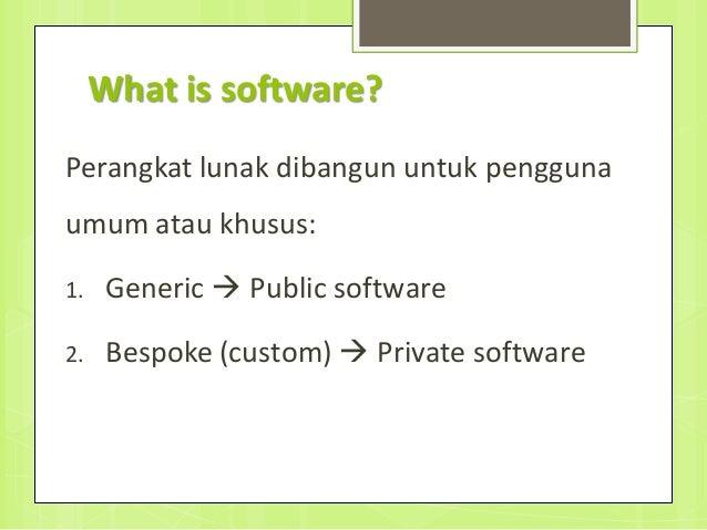 What is software? Perangkat lunak dibangun untuk pengguna umum atau khusus: 1. Generic  Public software 2. Bespoke (custo...