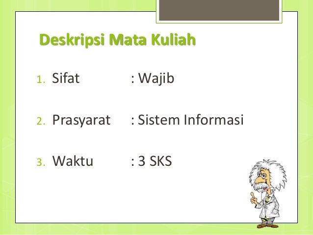 Deskripsi Mata Kuliah 1. Sifat : Wajib 2. Prasyarat : Sistem Informasi 3. Waktu : 3 SKS