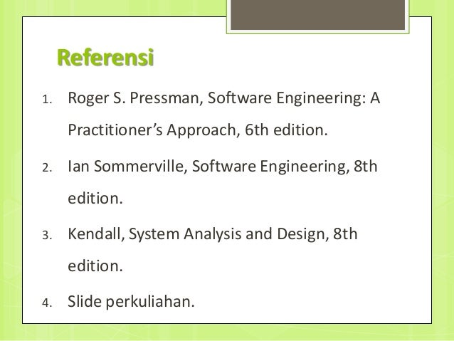 Referensi 1. Roger S. Pressman, Software Engineering: A Practitioner's Approach, 6th edition. 2. Ian Sommerville, Software...