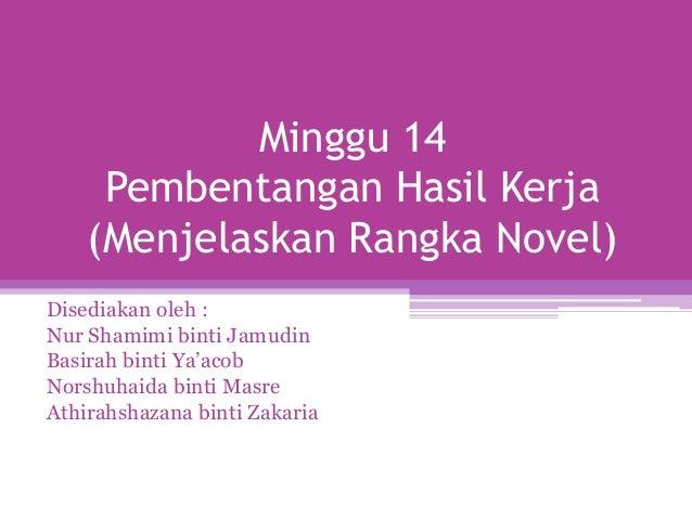 Minggu 14     Pembentangan Hasil Kerja    (Menjelaskan Rangka Novel)Disediakan oleh :Nur Shamimi binti JamudinBasirah bint...