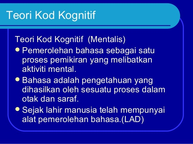 Teori Kod Kognitif Teori Kod Kognitif (Mentalis)  Pemerolehan bahasa sebagai satu proses pemikiran yang melibatkan aktivi...