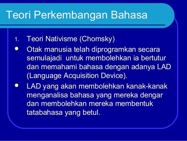 Teori Perkembangan Bahasa 1.     Teori Nativisme (Chomsky) Otak manusia telah diprogramkan secara semulajadi untuk membo...