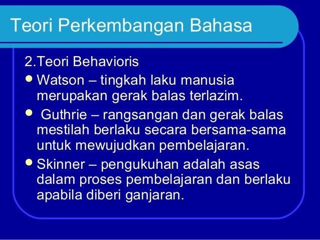 Teori Perkembangan Bahasa 2.Teori Behavioris  Watson – tingkah laku manusia merupakan gerak balas terlazim.  Guthrie – r...