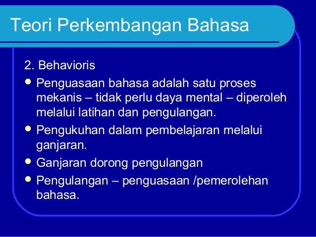 Teori Perkembangan Bahasa 2. Behavioris  Penguasaan bahasa adalah satu proses mekanis – tidak perlu daya mental – diperol...