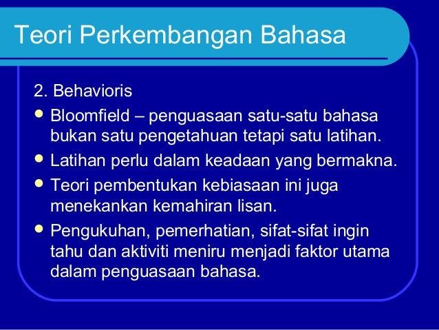 Teori Perkembangan Bahasa 2. Behavioris  Bloomfield – penguasaan satu-satu bahasa bukan satu pengetahuan tetapi satu lati...