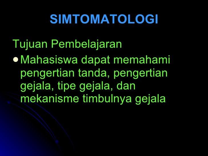 SIMTOMATOLOGI <ul><li>Tujuan Pembelajaran </li></ul><ul><li>Mahasiswa dapat memahami pengertian tanda, pengertian gejala, ...