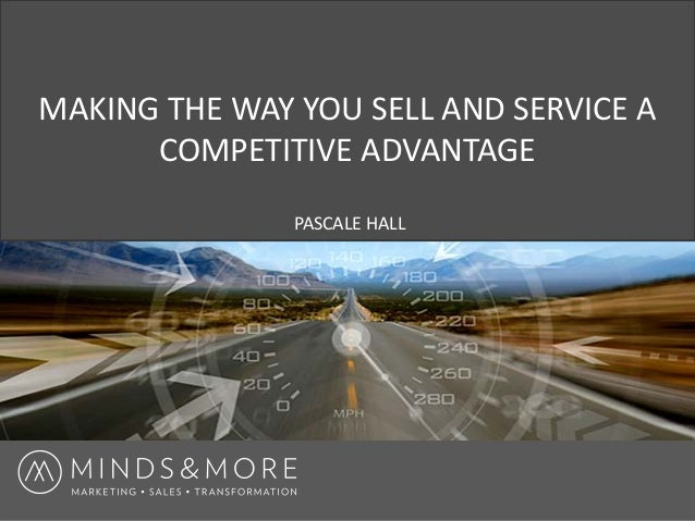 MAKING THE WAY YOU SELL AND SERVICE A COMPETITIVE ADVANTAGE PASCALE HALL