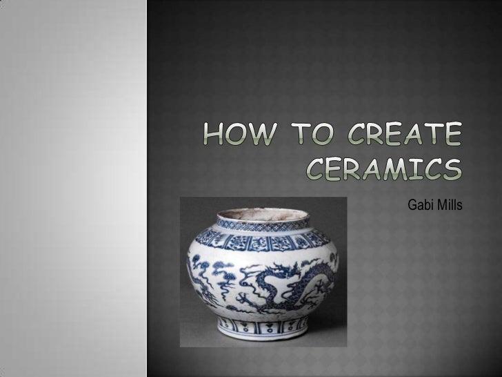How to create Ceramics<br />Gabi Mills<br />