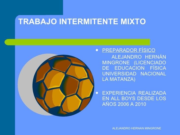 TRABAJO INTERMITENTE MIXTO <ul><li>PREPARADOR FÍSICO </li></ul><ul><li>ALEJANDRO HERNÁN MINGRONE (LICENCIADO DE EDUCACION ...