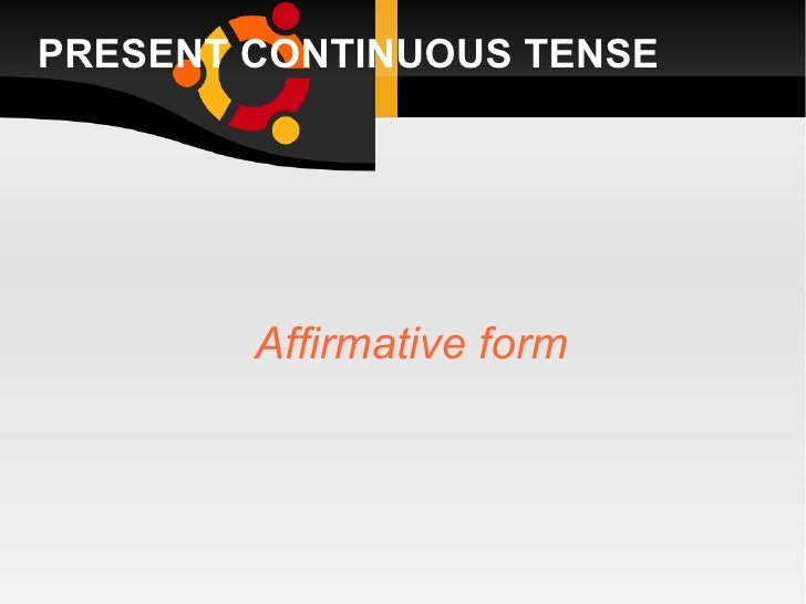 PRESENT CONTINUOUS TENSE <ul><ul><li>Affirmative form </li></ul></ul>