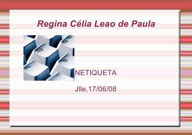 Regina Célia Leao de Paula <ul><ul><li>NETIQUETA </li></ul></ul><ul><ul><li>Jlle,17/06/08 </li></ul></ul>